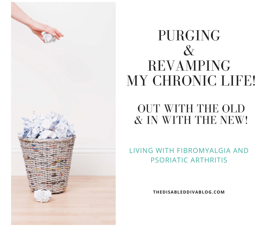 Purging & revamping my chronic life! Out with the old & in with the new!