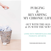 Purging and revamping my chronic life! Out with the old and in with the new! Life with Fibromyalgia and Psoriatic Arthritis