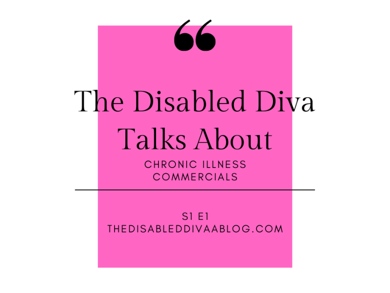 The Disabled Diva Talks About Chronic Illness Commercials Podcast Season 1 Episode 1