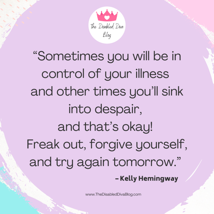 """""""Sometimes you will be in control of your illness and other times you'll sink into despair, and that's okay!  Freak out, forgive yourself, and try again tomorrow."""""""