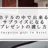 ホテルの中で出来るサプライズになるプレゼントの渡し方