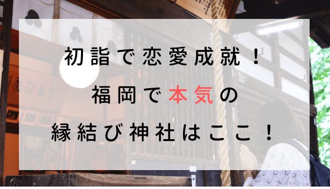 初詣で恋愛成就!福岡で本気の縁結び神社はここ!