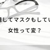 眼鏡してマスクもしている 女性って変?