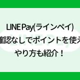 LINE Pay(ラインペイ)本人確認なしでポイントを使える?やり方も紹介!