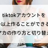 tiktokアカウントを2つ以上作ることができる?複数アカの作り方と切り替え方!