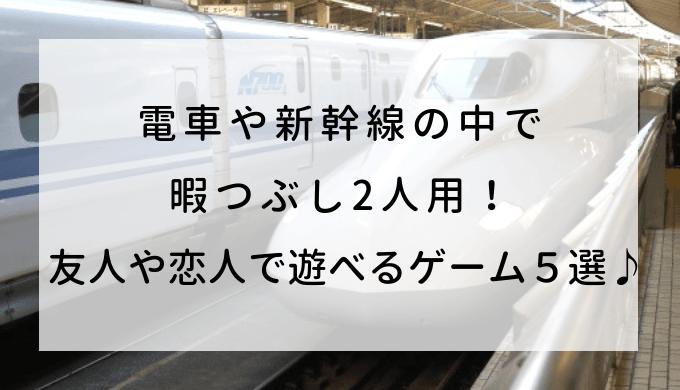 電車や新幹線の中で暇つぶし2人用! 友人や恋人で遊べるゲーム5選♪