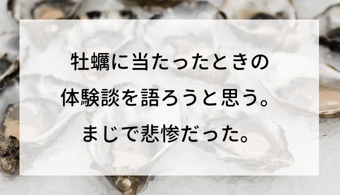 牡蠣に当たったときの体験談を語ろうと思う。まじで悲惨だった。