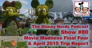 The Disney Nerds Podcast Show #80 - Movie Madness Final Four and April 2015 Trip Report