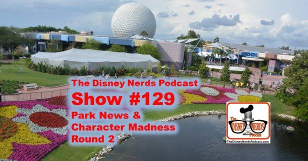 The Disney Nerds Podcast Show #129 - Park News and Character Madness Round 2