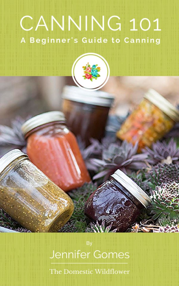 Canning 101: Canning for Beginners   The Domestic Wildflower ~ grab this super helpful ebook to explain everything you need to get started canning, even if you have never cooked before!