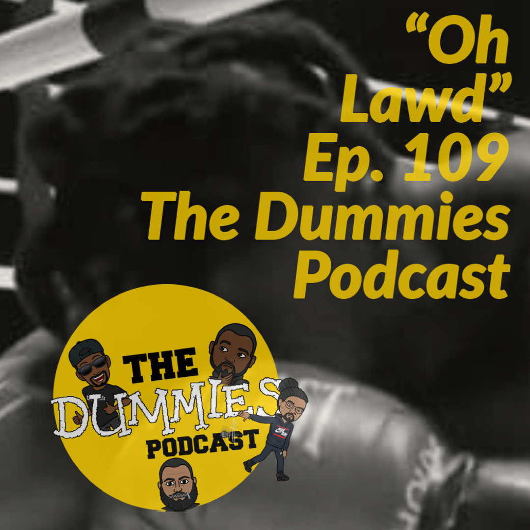 "The Dummies Podcast Ep. 109 ""Oh Lawd"""