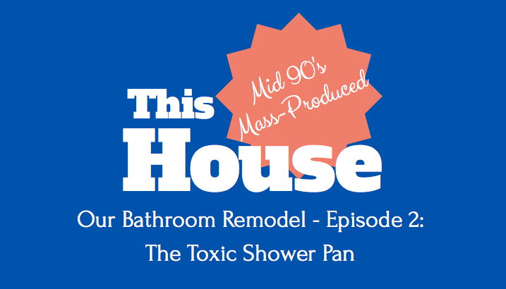 Our Bathroom Remodel - Episode 2 - The Toxic Shower Pan