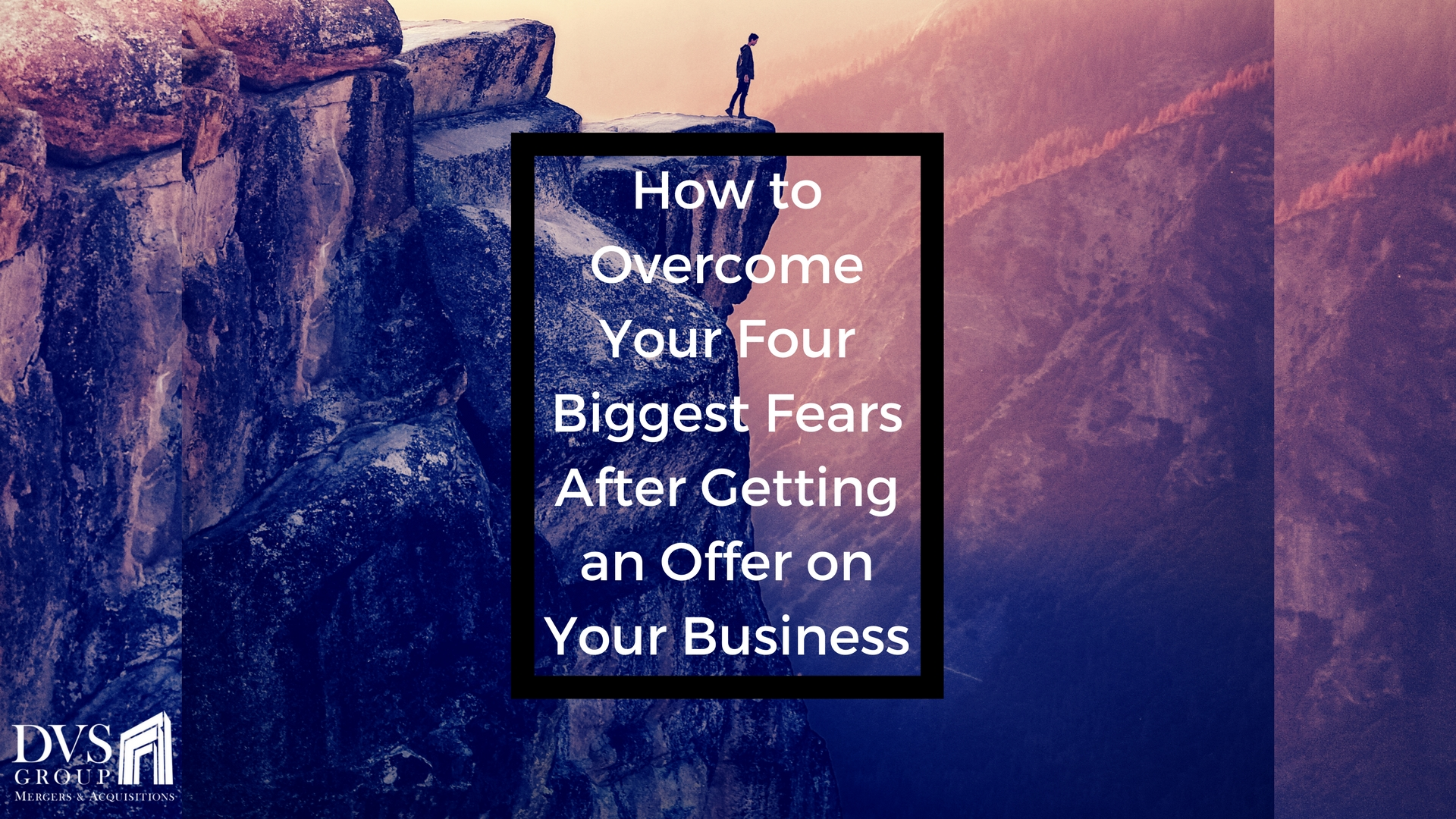 The Four Biggest Fears Business Owners Face After An Offer