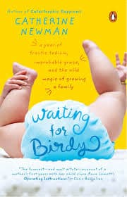 Waiting for Birdy: A Year of Frantic Tedium, Neurotic Angst, and the Wild  Magic of Growing a Family: Newman, Catherine: 9780143034773: Amazon.com:  Books