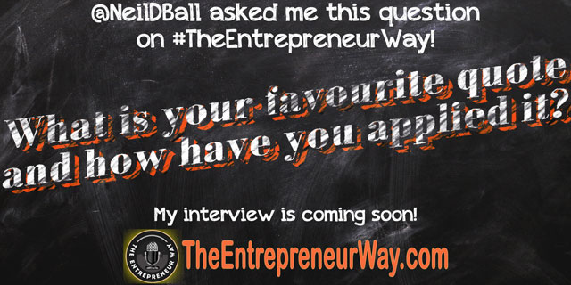 What Is Your Favourite Quote and How Have You Applied It? You can discover how successful entrepreneurs answer this question and other great question on The Entrepreneur Way podcast show.