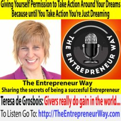 593: Giving Yourself Permission to Take Action Around Your Dreams Because until You Take Action You're Just Dreaming with Teresa De Grosbois Founder and Owner of Wildfire Workshops, Inc