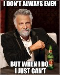 I Don't Always Even But when I do ...