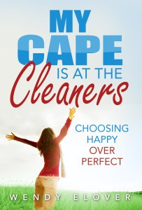 My Cape is at the cleaners choosing happy over perfect by Wendy Elover
