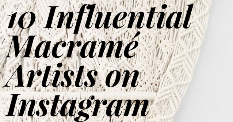 10 Influential Macrame Artists on Instagram