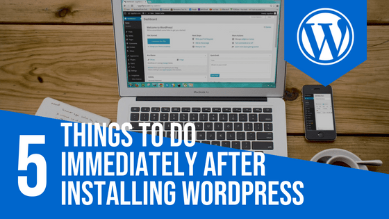 5 Things To Do Immediately After Installing WordPress