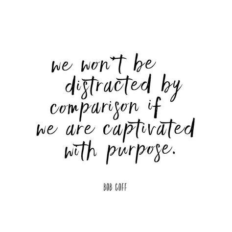 we wont be distracted by comparison if we are captivated with purpose.jpg