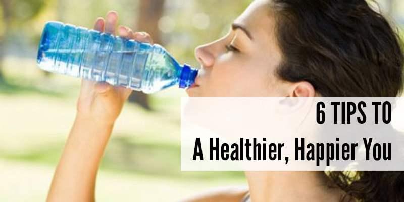 6 Tips To A Healthier, Happier You
