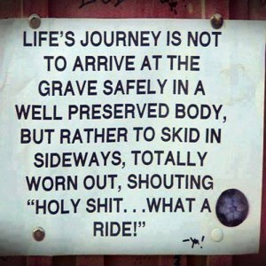 m-lifes-journey-is-not-to-arrive-at-the-grave-safely-in-a-well-preserved-body-but-rather-to-skid-sideways-totally-worn-out-shouting-holy-shit-what-a-ride