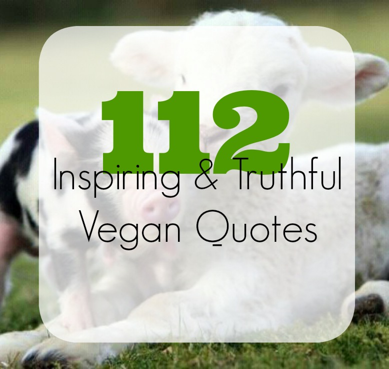 112 Inspirational + Truthful Vegan Quotes | The Friendly Fig