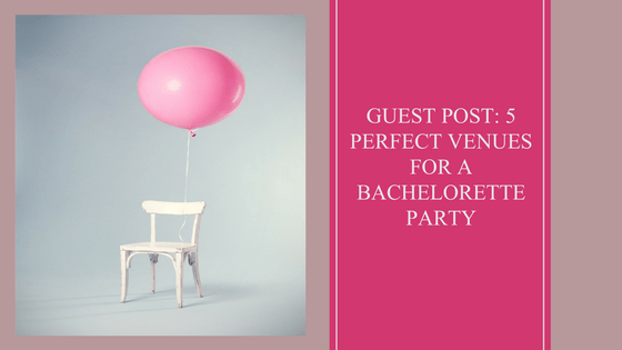 guest post_ 5 perfect venues for a bachelorette party