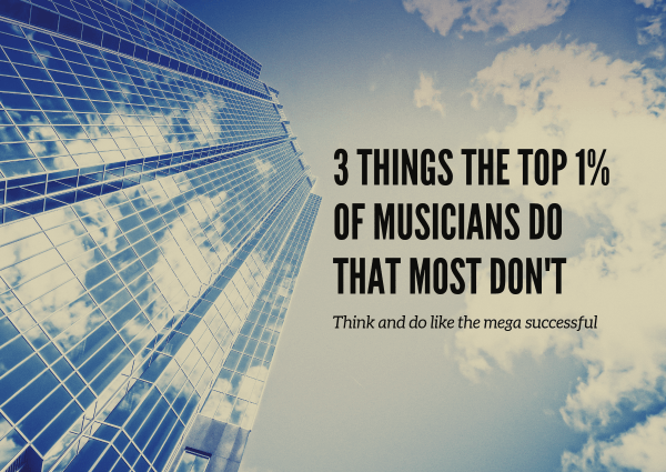 3 Things The Top 1% of Musicians Do That Most Don't