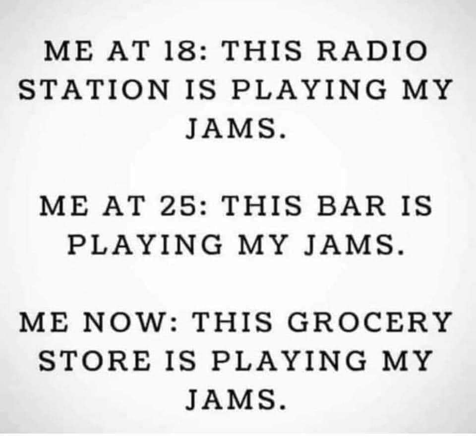 "A meme on a white background that reads ""Me at 18: This radio station is playing my jams. Me at 25: This bar is playing my jams. Me now: This grocery store is playing my jams."""