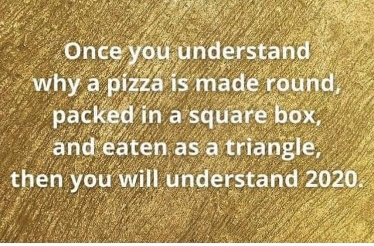 "A meme in a green background that reads: ""Once you understand why a pizza is made round, packed in a square box, and eaten as a triangle, then you will understand 2020."