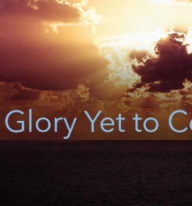 The Glory Yet to Come