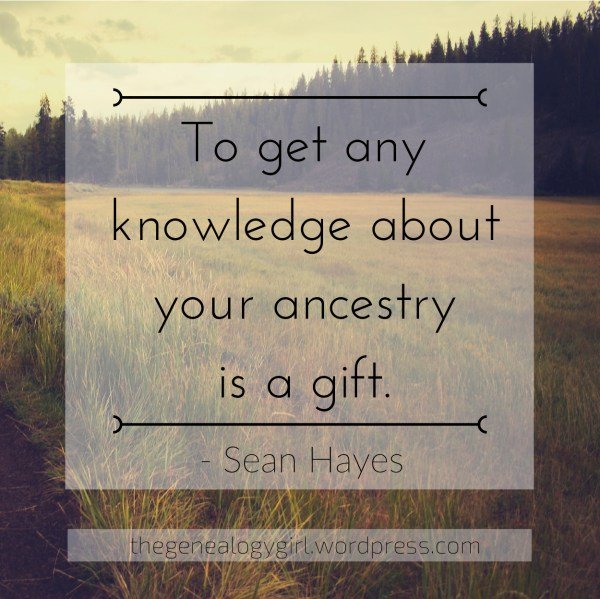 """""""To get any knowledge aboutyour ancestry is a gift._"""