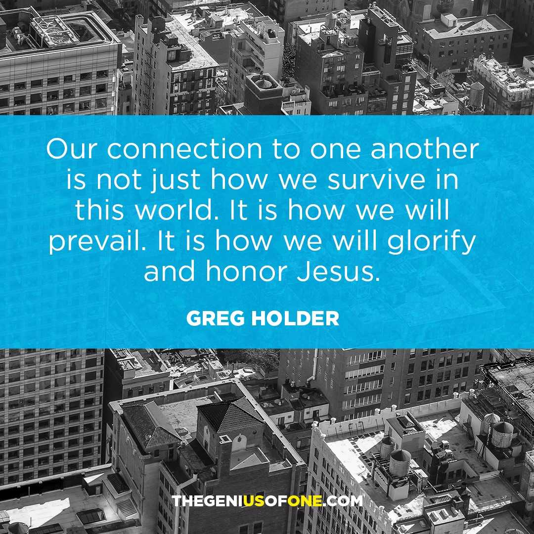 Our connection to one another is not just how we survive in this world. It is how we will prevail. It is how we will glorify and honor Jesus.