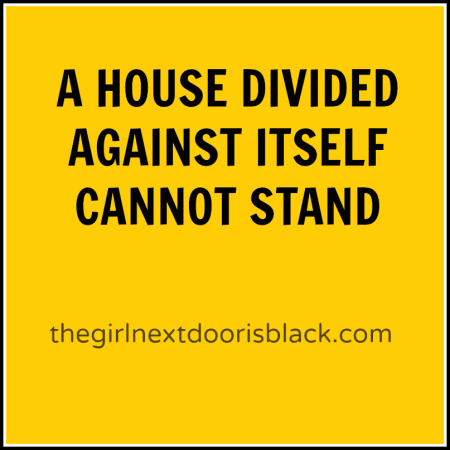 """Abraham Lincoln once said """"A House Divided Against Itself Cannot Stand"""". 