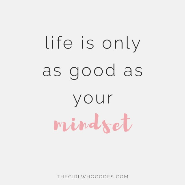 Life is only as good as your mindset - thegirlwhocodes.com