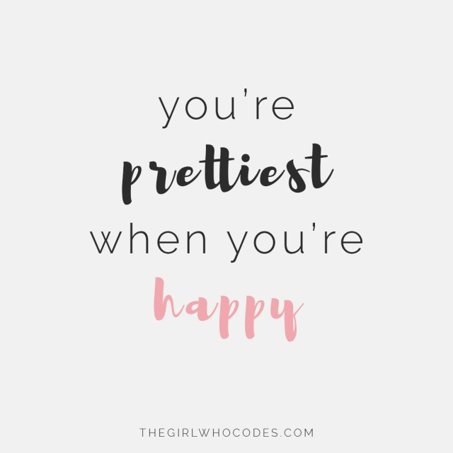You're prettiest when you're happy - thegirlwhocodes.com