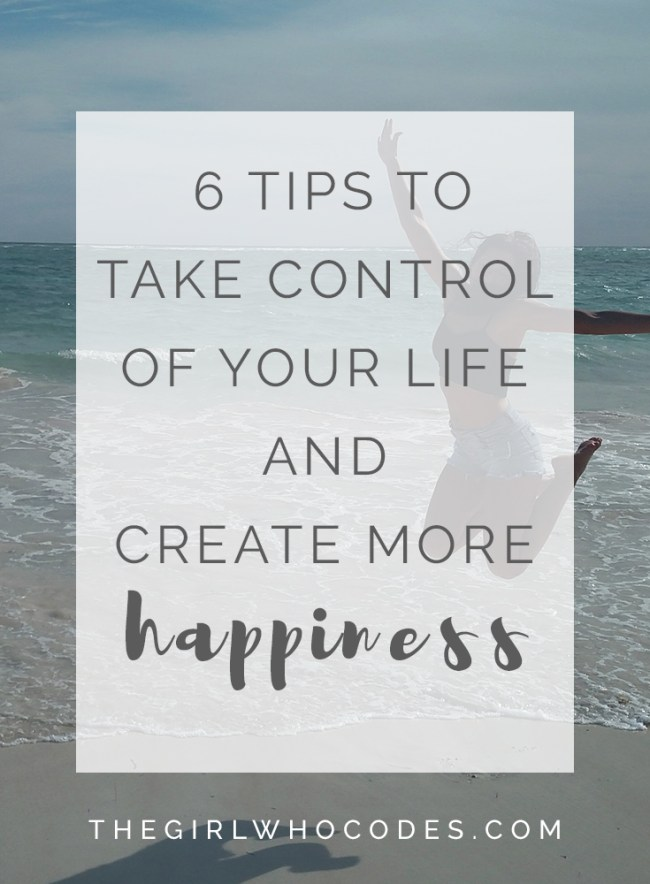 6 Tips To Take Control Of Your Life And Create More Happiness