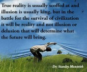 """""""True #reality is usually scoffed at and #illusion is usually king, but in the battle for the survival of civilization it will be reality and not illusion or delusion that will determine what the future will bring."""" - Dr. Stanley Monteith"""