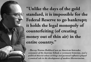 Unlike the days of the gold standard, it is impossible for the Federal Reserve to go bankrupt; it holds the legal monopoly of counterfeiting (of creating money out of thin air) in the entire country. - Murray Newton Rothbard was an American heterodox economist of the Austrian School, a revisionist historian, and a political theorist whose writings and personal influence played a seminal role in the development of modern libertarianism.