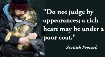 """Do not #judge by appearances; a #rich #heart may be under a #poor coat."" - Scottish Proverb"