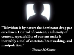 """""""#Television is by nature the drug par excellence. Inevitably a tool of coercion, #brainwashing, and #manipulation."""" - Terrence McKenna"""