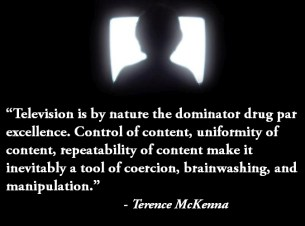 """#Television is by nature the drug par excellence. Inevitably a tool of coercion, #brainwashing, and #manipulation."" - Terrence McKenna"
