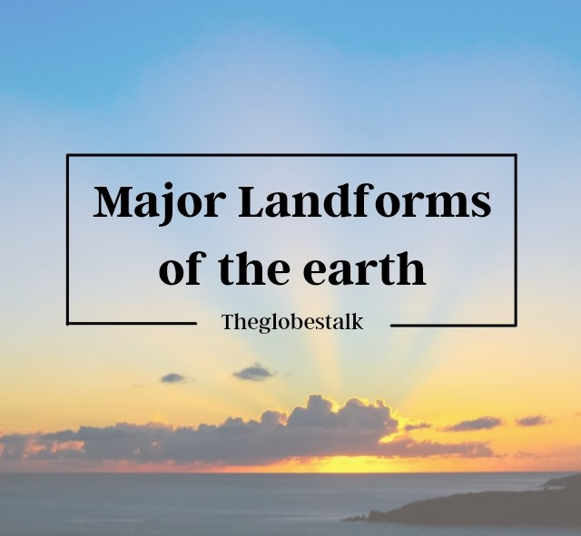Complete Detail on Major landforms of the Earth