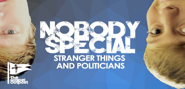 Nobody Special: Stranger Things and Politicians