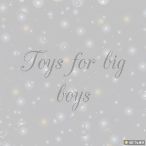 Toys For Big Boys