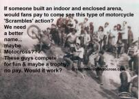 z2 1951 I wonder if we built an INDOOR & ENCLOSED Scrambles arena & called it MOTOcross, would fans pay to see
