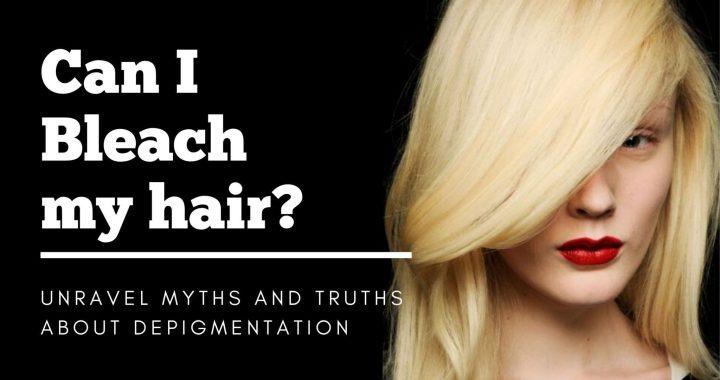 Can I Bleach my hair? Unravel MYTHS and TRUTHS