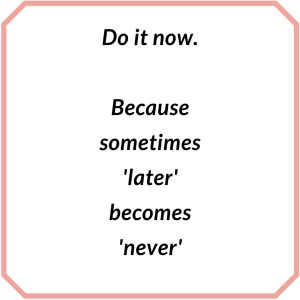 Do it now Because sometimes -later- becomes -never-